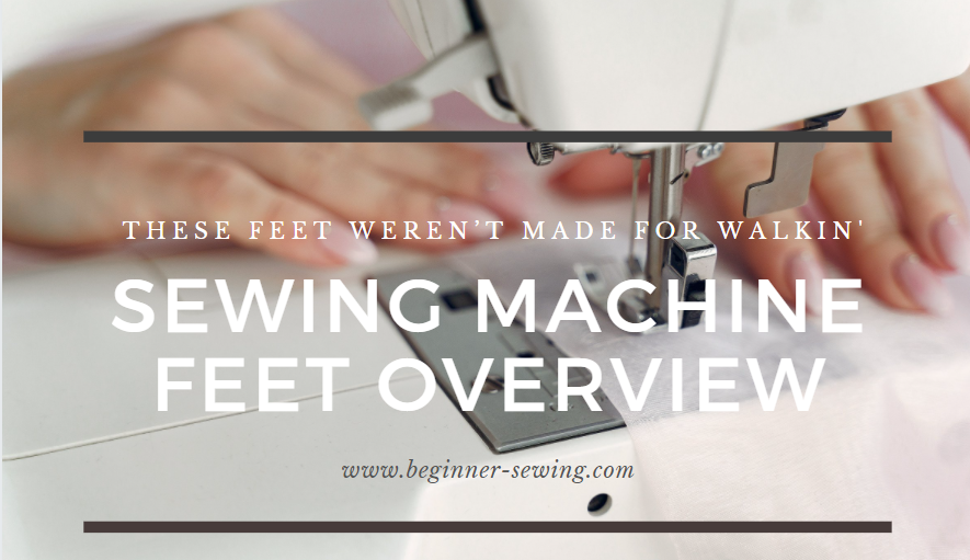 These Feet Weren't Made for Walkin' – Sewing Machine Feet Overview